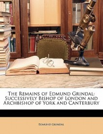 The Remains of Edmund Grindal: Successively Bishop of London and Archbishop of York and Canterbury (English) (Paperback)