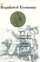 The Regulated Economy Regulated Economy Regulated Economy: A Historical Approach to Political Economy a Historical Approach to Political Economy a His (English): Book