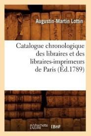 Catalogue Chronologique Des Libraires Et Des Libraires-Imprimeurs de Paris (Ed.1789) (Paperback)