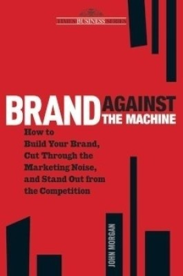 Buy Brand Against the Machine: How to Build Your Brand, Cut Through the Marketing Noise, and Stand Out from the Competitions (English): Book