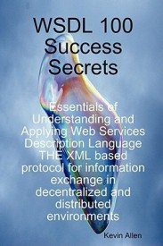 WSDL 100 Success Secrets Essentials of Understanding and Applying Web Services Description Language - THE XML based protocol for information exchange in decentralized and distributed environments (English) (Paperback)