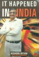 It Happened in India: The Story of Pantaloons, Big Bazaar, Central and the Great Indian Consumer: Book