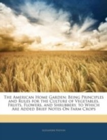The American Home Garden: Being Principles and Rules for the Culture of Vegetables, Fruits, Flowers, and Shrubbery. to Which Are Added Brief Notes On Farm Crops (English) (Paperback)