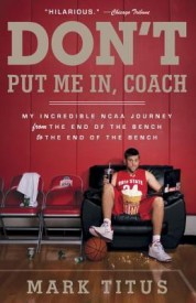 Don't Put Me In, Coach: My Incredible NCAA Journey from the End of the Bench to the End of the Bench (Paperback)