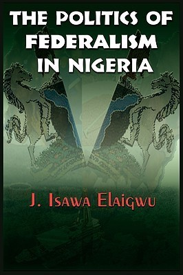 The Politics of Federalism in Nigeria (English)