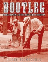 Bootleg: Murder, Moonshine, and the Lawless Years of Prohibition: Book