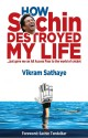 How Sachin Destroyed My Life : But Gave Me an All Access Pass to the World of Cricket (English): Book