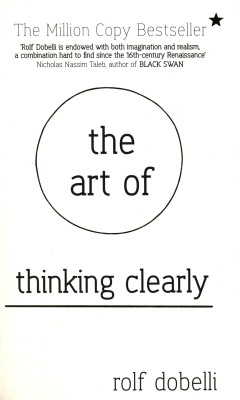 Buy The Art of Thinking Clearly: Better Thinking, Better Decisions: Book