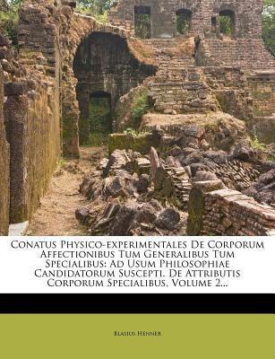 Conatus Physico-experimentales De Corporum Affectionibus Tum Generalibus Tum Specialibus: Ad Usum Philosophiae Candidatorum Suscepti. De Attributis Corporum Specialibus, Volume 2...