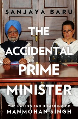 Buy The Accidental Prime Minister : The Making and Unmaking of Manmohan Singh: Book