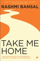 Take Me Home : The Inspiring Stories of 20 Entrepreneurs from Small - Town India with Big - Time Dreams (English): Book