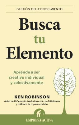 Busca tu elemento / Out of Our Minds: Aprende a ser creativo individual y colectivamente / Learning to Be Creative (Gestion Del Conocimiento / Knowledge Management)