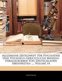 Allgemeine Zeitschrift Fur Psychiatrie Und Psychisch-Gerichtliche Medizin: Herausgegeben Von Deutschlands Irren Rzten ..., Vierzehnter Band (Paperback)