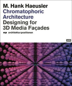 Chronmatophoric Architecture: Designing for 3D Media Facades: Designing for 3 D Media Fa