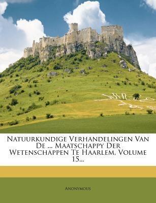 Natuurkundige Verhandelingen Van De ... Maatschappy Der Wetenschappen Te Haarlem, Volume 15...