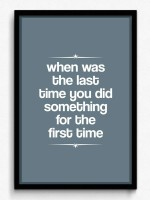 When When Was The Last Time You Did Some Thing For The First Time - Framed Poster
